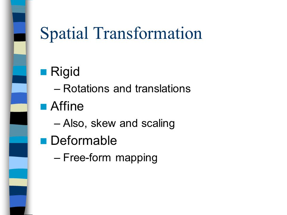 Spatial Transformation Rigid –Rotations and translations Affine –Also, skew and scaling Deformable –Free-form mapping