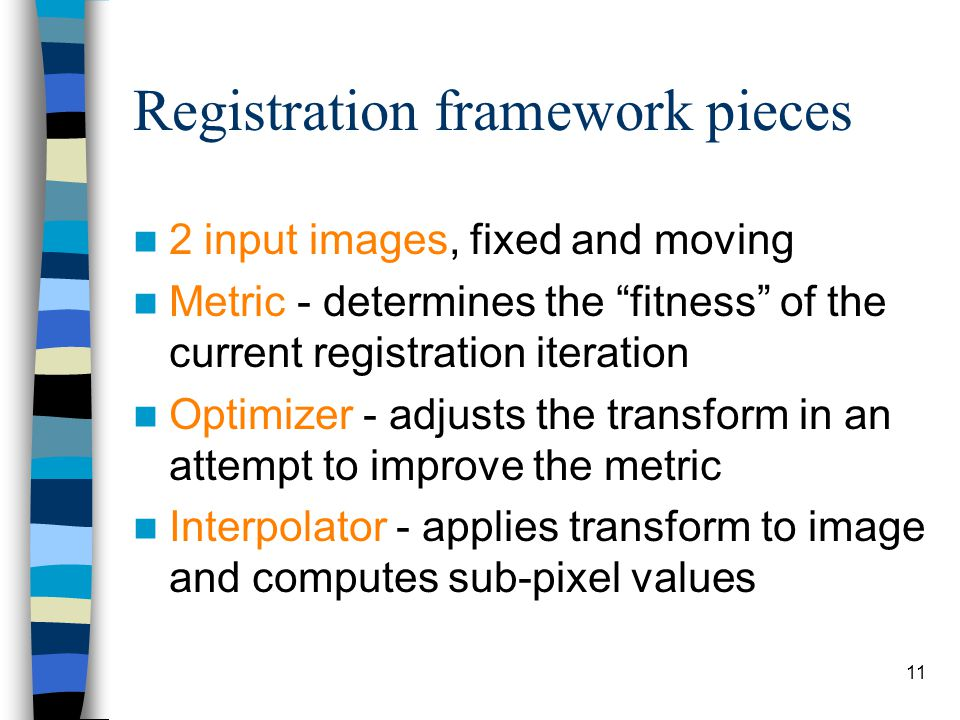 "Registration framework pieces 2 input images, fixed and moving Metric - determines the ""fitness"" of the current registration iteration Optimizer - adj"