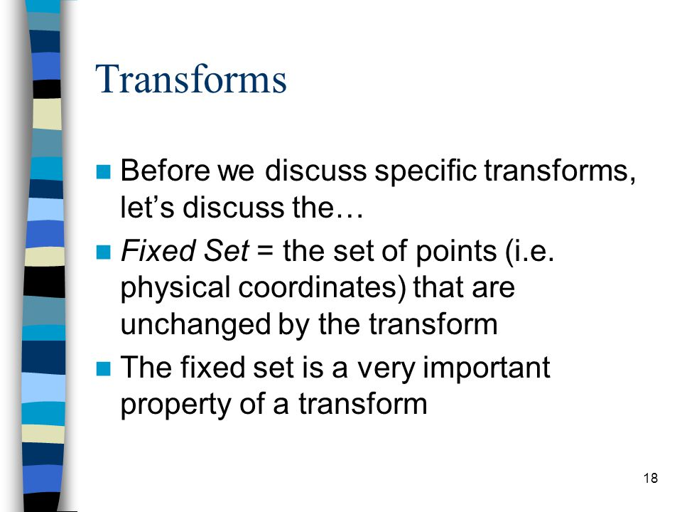 Transforms Before we discuss specific transforms, let's discuss the… Fixed Set = the set of points (i.e. physical coordinates) that are unchanged by t