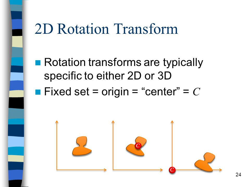 "2D Rotation Transform Rotation transforms are typically specific to either 2D or 3D Fixed set = origin = ""center"" = C 24 C C"