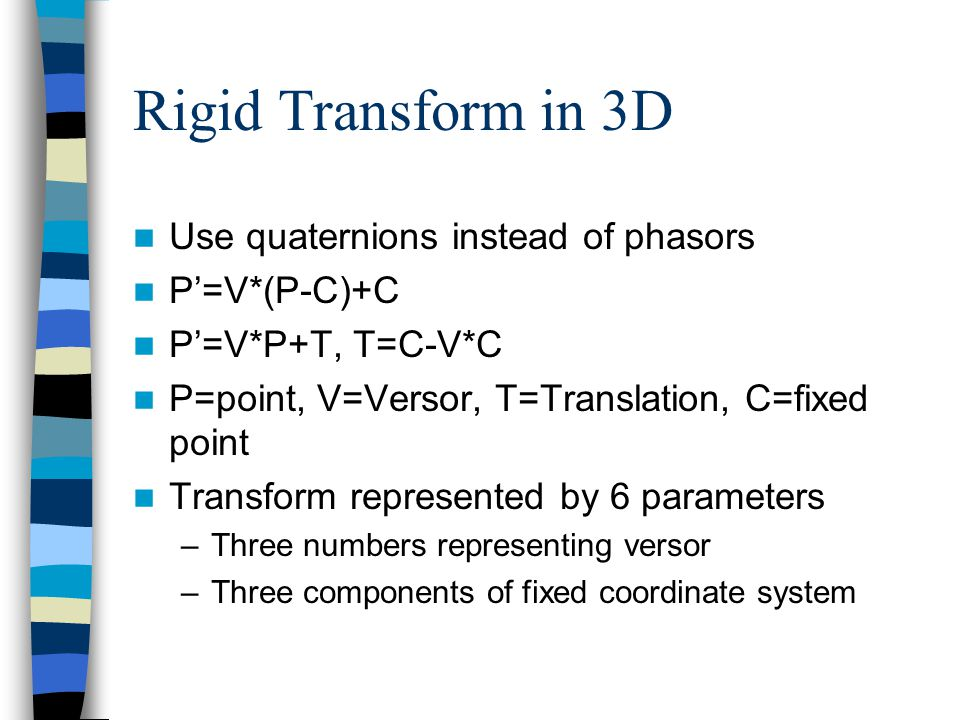 Rigid Transform in 3D Use quaternions instead of phasors P'=V*(P-C)+C P'=V*P+T, T=C-V*C P=point, V=Versor, T=Translation, C=fixed point Transform repr