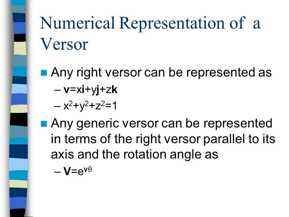 Numerical Representation of a Versor Any right versor can be represented as –v=xi+yj+zk –x 2 +y 2 +z 2 =1 Any generic versor can be represented in ter