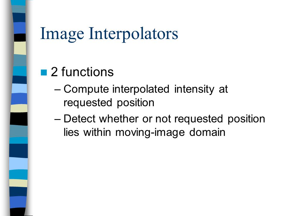 Image Interpolators 2 functions –Compute interpolated intensity at requested position –Detect whether or not requested position lies within moving-ima
