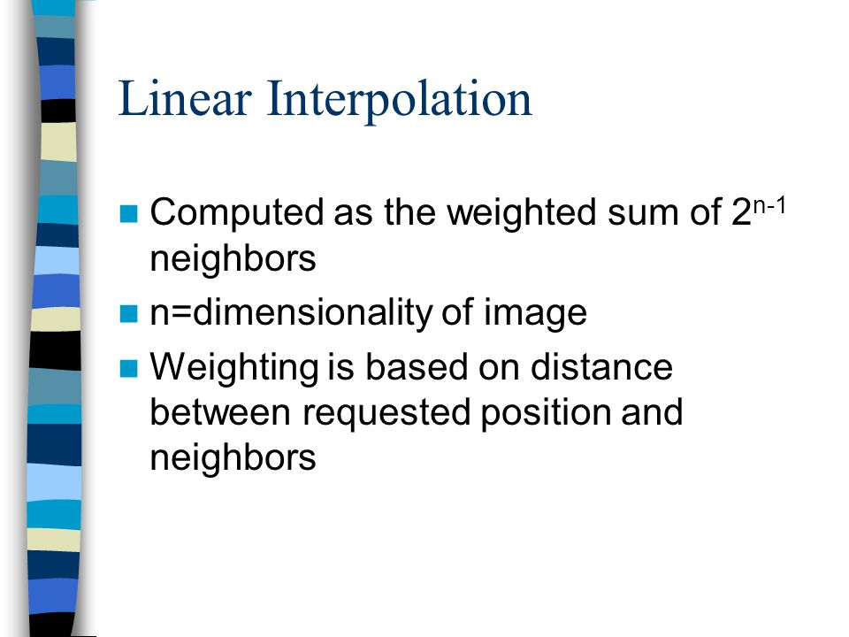 Linear Interpolation Computed as the weighted sum of 2 n-1 neighbors n=dimensionality of image Weighting is based on distance between requested positi