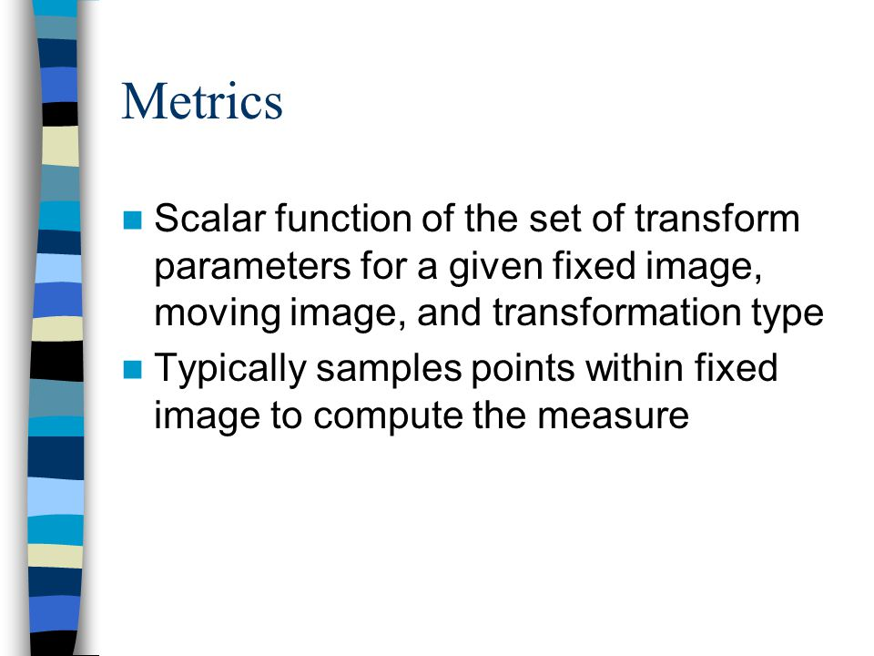 Metrics Scalar function of the set of transform parameters for a given fixed image, moving image, and transformation type Typically samples points wit