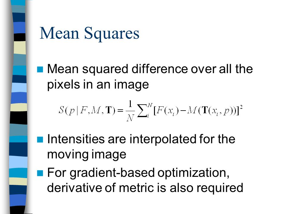 Mean Squares Mean squared difference over all the pixels in an image Intensities are interpolated for the moving image For gradient-based optimization