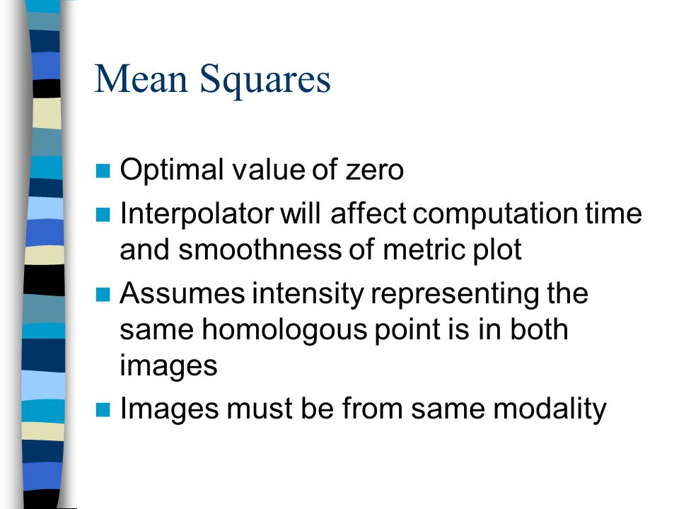 Mean Squares Optimal value of zero Interpolator will affect computation time and smoothness of metric plot Assumes intensity representing the same hom