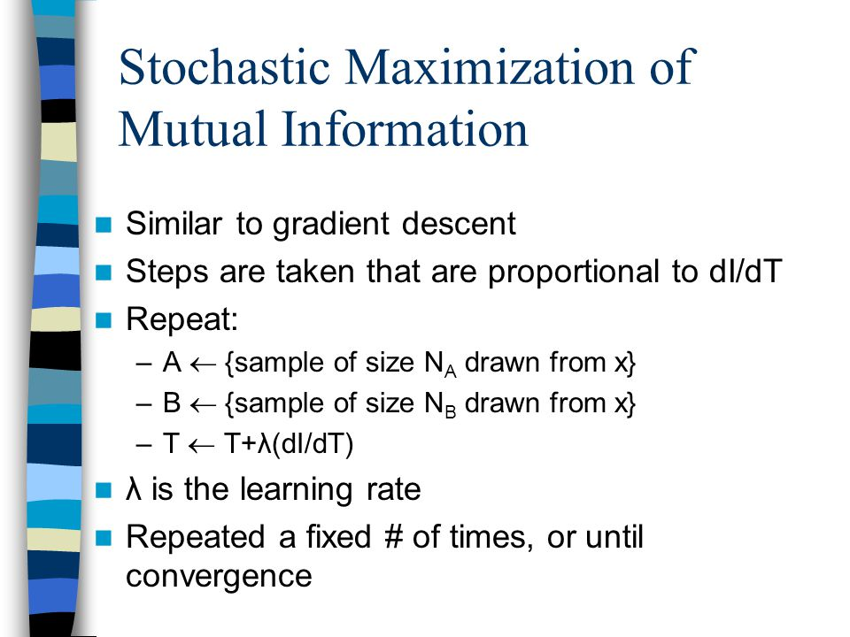 Stochastic Maximization of Mutual Information Similar to gradient descent Steps are taken that are proportional to dI/dT Repeat: –A  {sample of size