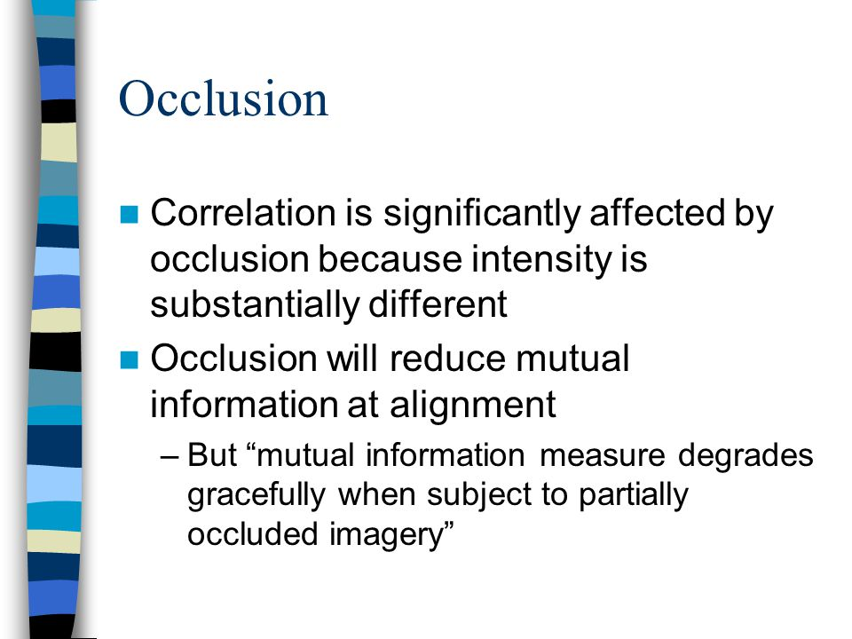 Occlusion Correlation is significantly affected by occlusion because intensity is substantially different Occlusion will reduce mutual information at