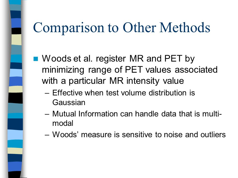 Comparison to Other Methods Woods et al. register MR and PET by minimizing range of PET values associated with a particular MR intensity value –Effect