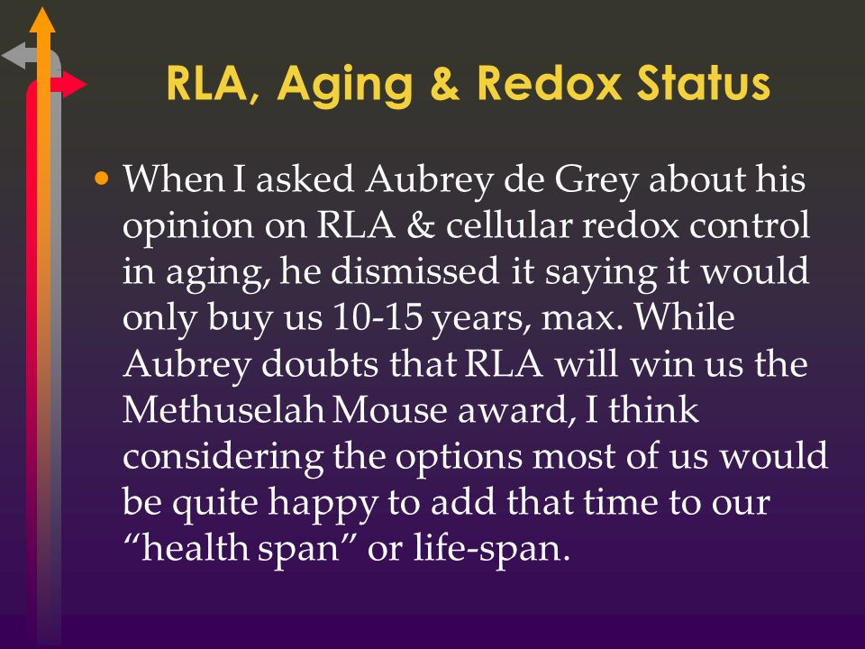 RLA, Aging & Redox Status When I asked Aubrey de Grey about his opinion on RLA & cellular redox control in aging, he dismissed it saying it would only buy us 10-15 years, max.