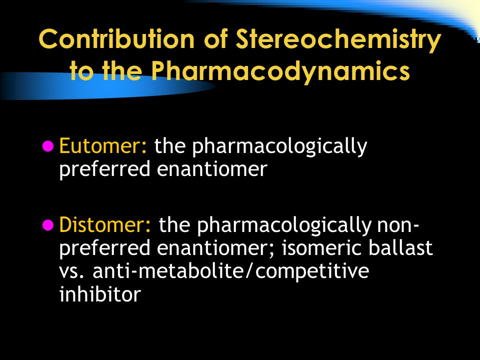 Contribution of Stereochemistry to the Pharmacodynamics Eutomer: the pharmacologically preferred enantiomer Distomer: the pharmacologically non- preferred enantiomer; isomeric ballast vs.