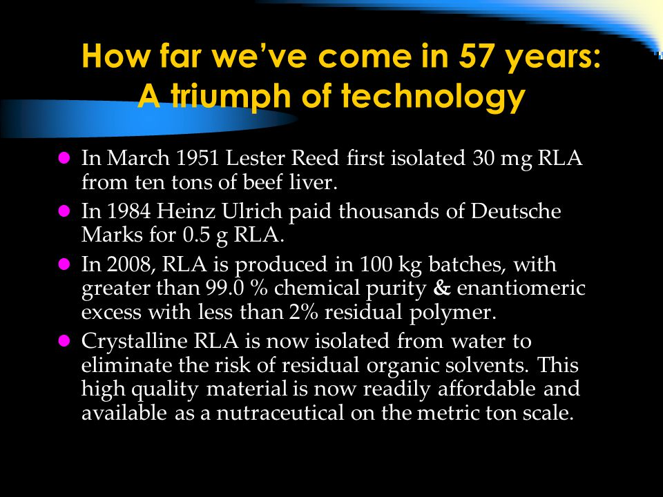How far we've come in 57 years: A triumph of technology In March 1951 Lester Reed first isolated 30 mg RLA from ten tons of beef liver.