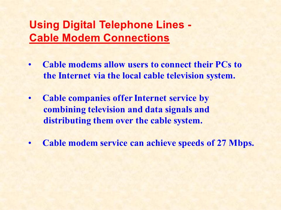 Cable modems allow users to connect their PCs to the Internet via the local cable television system. Cable companies offer Internet service by combini