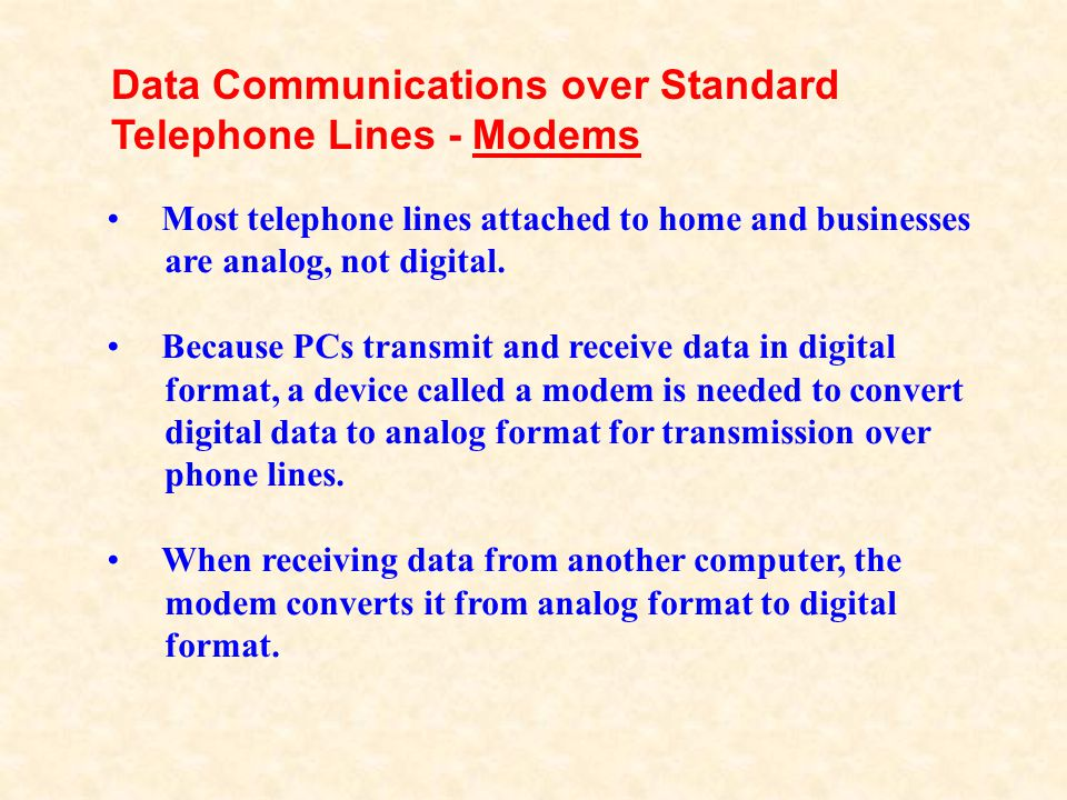 Most telephone lines attached to home and businesses are analog, not digital. Because PCs transmit and receive data in digital format, a device called