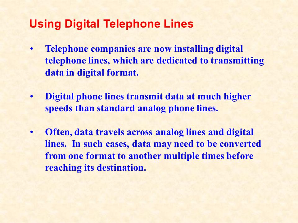 Telephone companies are now installing digital telephone lines, which are dedicated to transmitting data in digital format. Digital phone lines transm
