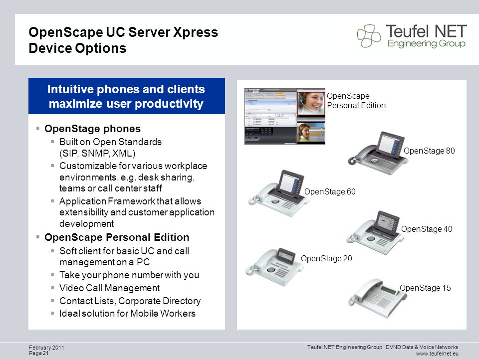 Teufel NET Engineering Group DVND Data & Voice Networks www.teufelnet.eu Page 21 February 2011 OpenScape UC Server Xpress Device Options OpenScape Personal Edition OpenStage 80 OpenStage 40 OpenStage 15 OpenStage 20 OpenStage 60  OpenStage phones  Built on Open Standards (SIP, SNMP, XML)  Customizable for various workplace environments, e.g.