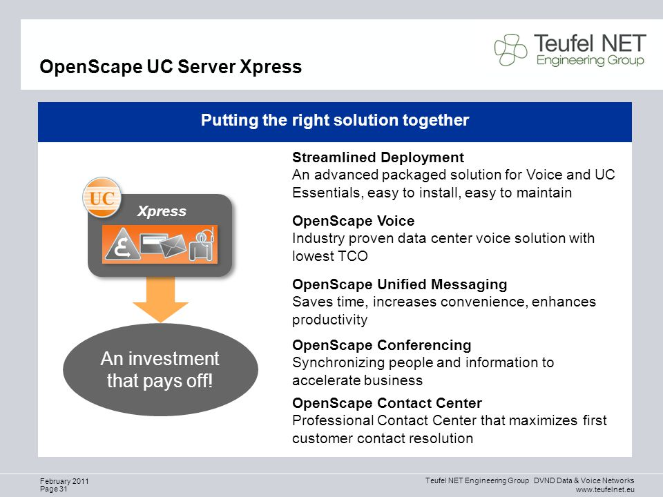 Teufel NET Engineering Group DVND Data & Voice Networks www.teufelnet.eu Page 31 February 2011 OpenScape UC Server Xpress Putting the right solution together OpenScape Voice Industry proven data center voice solution with lowest TCO OpenScape Conferencing Synchronizing people and information to accelerate business OpenScape Unified Messaging Saves time, increases convenience, enhances productivity OpenScape Contact Center Professional Contact Center that maximizes first customer contact resolution Streamlined Deployment An advanced packaged solution for Voice and UC Essentials, easy to install, easy to maintain An investment that pays off.