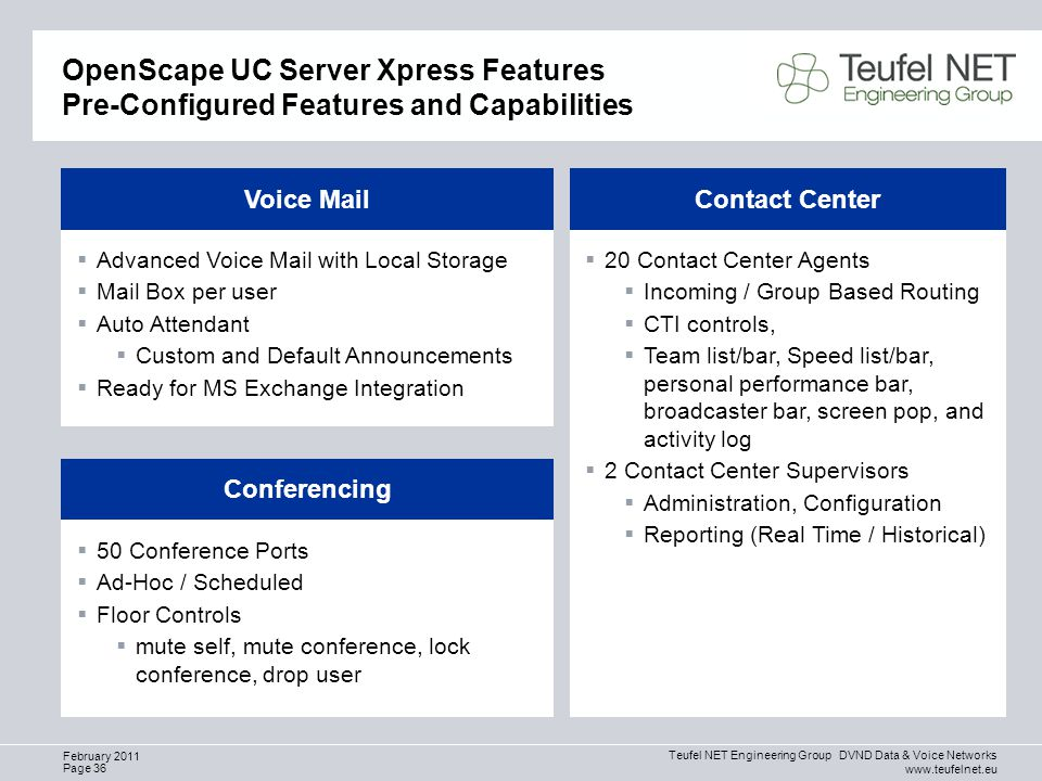 Teufel NET Engineering Group DVND Data & Voice Networks www.teufelnet.eu Page 36 February 2011 OpenScape UC Server Xpress Features Pre-Configured Features and Capabilities  Advanced Voice Mail with Local Storage  Mail Box per user  Auto Attendant  Custom and Default Announcements  Ready for MS Exchange Integration Voice Mail  20 Contact Center Agents  Incoming / Group Based Routing  CTI controls,  Team list/bar, Speed list/bar, personal performance bar, broadcaster bar, screen pop, and activity log  2 Contact Center Supervisors  Administration, Configuration  Reporting (Real Time / Historical) Contact Center  50 Conference Ports  Ad-Hoc / Scheduled  Floor Controls  mute self, mute conference, lock conference, drop user Conferencing