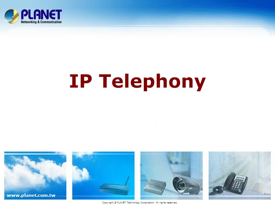 www.planet.com.tw IP Telephony Copyright © PLANET Technology Corporation. All rights reserved.
