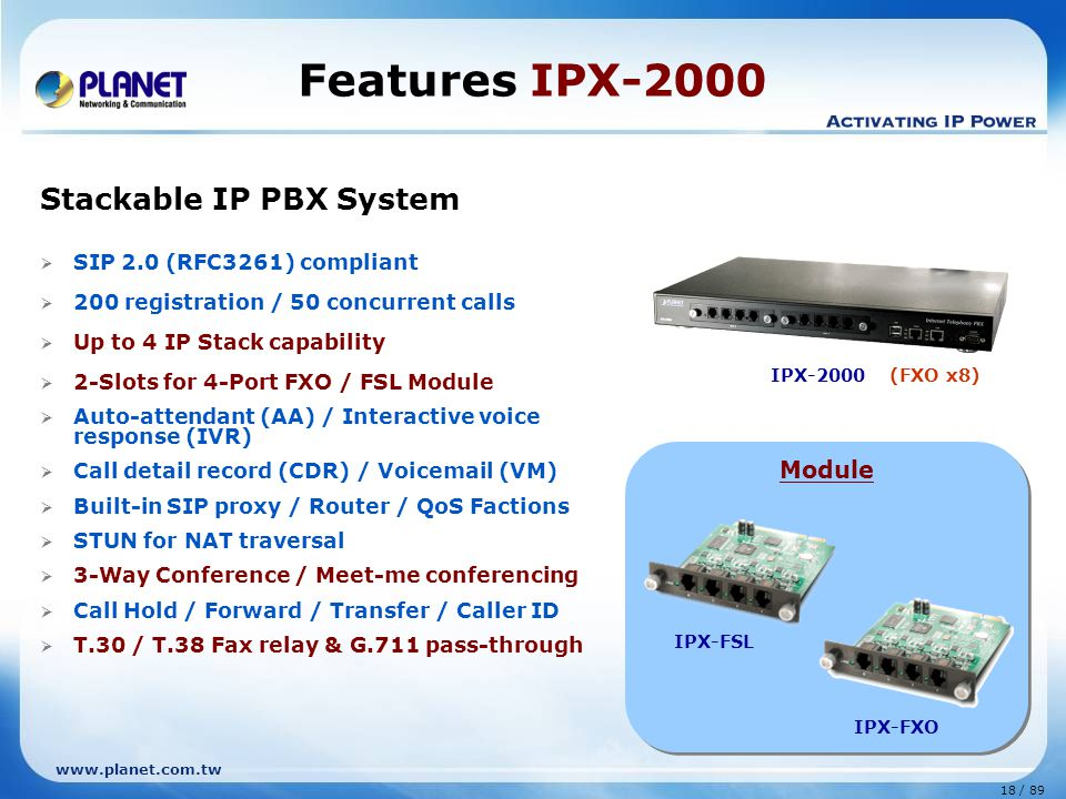 18 / 89 www.planet.com.tw Stackable IP PBX System  SIP 2.0 (RFC3261) compliant  200 registration / 50 concurrent calls  Up to 4 IP Stack capability