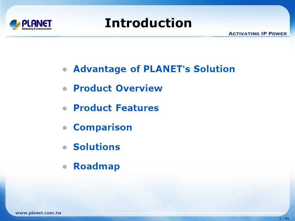 2 / 89 www.planet.com.tw Introduction Advantage of PLANET ' s Solution Product Overview Product Features Comparison Solutions Roadmap
