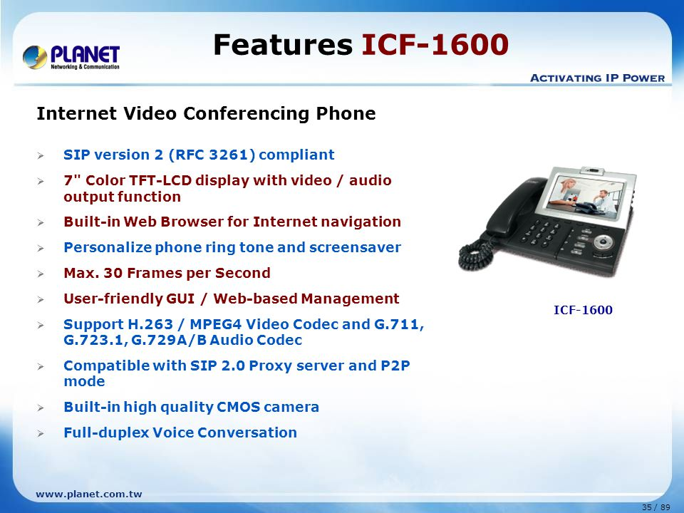 35 / 89 www.planet.com.tw Features ICF-1600 Internet Video Conferencing Phone  SIP version 2 (RFC 3261) compliant  7