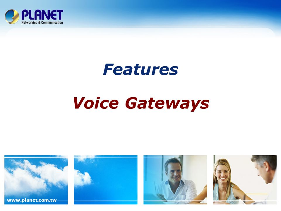 63 / 89 www.planet.com.tw Benefits of the PLANET Voice Gateway Products The feature-rich PLANET Voice Gateway Solution supports the following value-added business benefits: Benefits of Voice Gateway Applications  Easy to Deploy  Intelligent Call Routing and Switching  Survivable and Reliable  Quality of Service (QoS) Customer Benefits  Remote Management for anywhere, anytime remote management  Universal Dial Plan that provides a programmable dial plan into any network environment