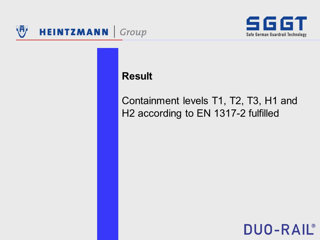 Result Containment levels T1, T2, T3, H1 and H2 according to EN 1317-2 fulfilled