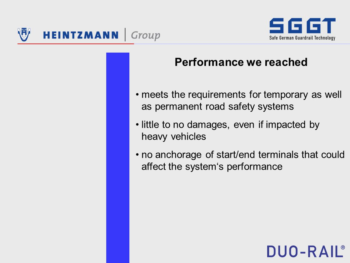 Performance we reached meets the requirements for temporary as well as permanent road safety systems little to no damages, even if impacted by heavy vehicles no anchorage of start/end terminals that could affect the system's performance