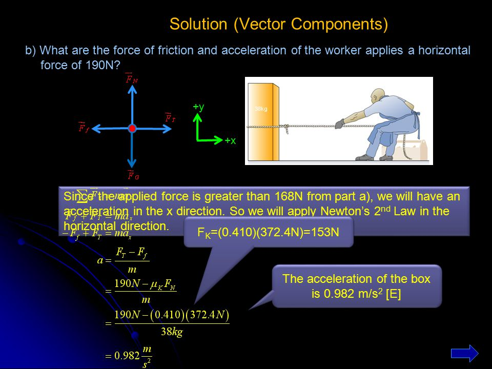 Solution (Vector Components) 38kg +y +x b) What are the force of friction and acceleration of the worker applies a horizontal force of 190N? Since the