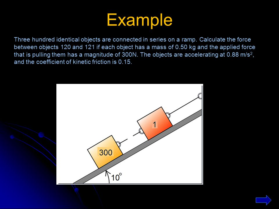 Example Three hundred identical objects are connected in series on a ramp. Calculate the force between objects 120 and 121 if each object has a mass o