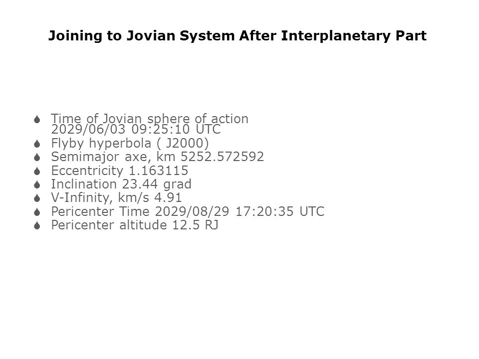 Joining to Jovian System After Interplanetary Part  Time of Jovian sphere of action 2029/06/03 09:25:10 UTC  Flyby hyperbola ( J2000)  Semimajor axe, km 5252.572592  Eccentricity 1.163115  Inclination 23.44 grad  V-Infinity, km/s 4.91  Pericenter Time 2029/08/29 17:20:35 UTC  Pericenter altitude 12.5 RJ