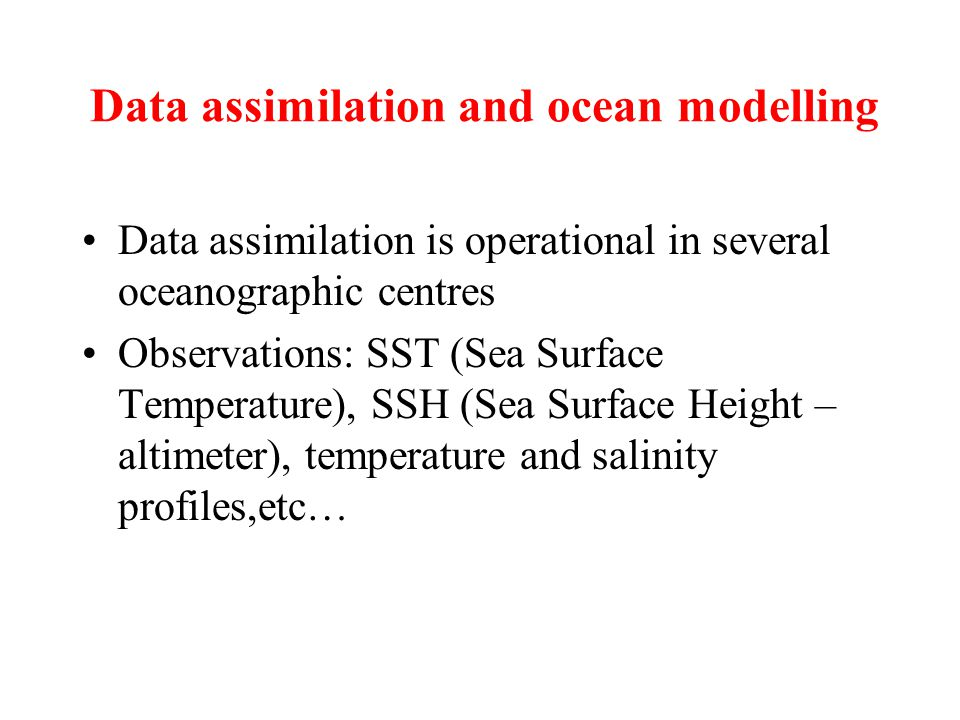 Data assimilation and ocean modelling Data assimilation is operational in several oceanographic centres Observations: SST (Sea Surface Temperature), SSH (Sea Surface Height – altimeter), temperature and salinity profiles,etc…