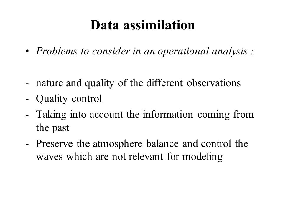 Data assimilation Problems to consider in an operational analysis : -nature and quality of the different observations -Quality control -Taking into account the information coming from the past -Preserve the atmosphere balance and control the waves which are not relevant for modeling