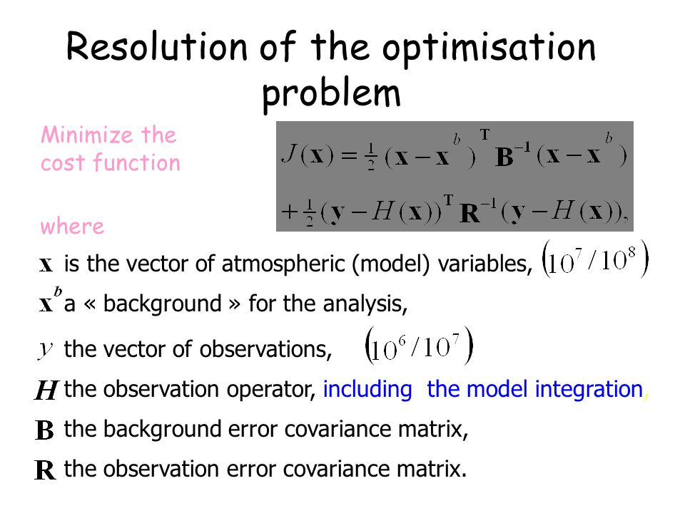 Resolution of the optimisation problem Minimize the cost function where is the vector of atmospheric (model) variables, a « background » for the analysis, the vector of observations, the observation operator, including the model integration, the background error covariance matrix, the observation error covariance matrix.