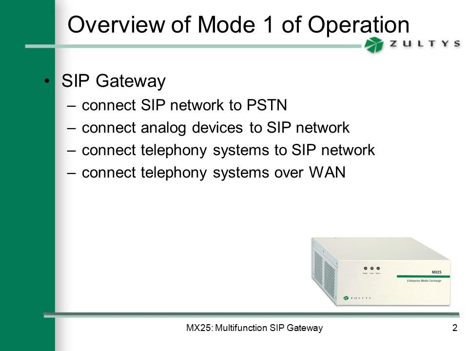 MX25: Multifunction SIP Gateway2 Overview of Mode 1 of Operation SIP Gateway –connect SIP network to PSTN –connect analog devices to SIP network –connect telephony systems to SIP network –connect telephony systems over WAN