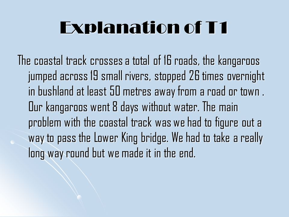 Explanation of T1 The coastal track crosses a total of 16 roads, the kangaroos jumped across 19 small rivers, stopped 26 times overnight in bushland at least 50 metres away from a road or town.