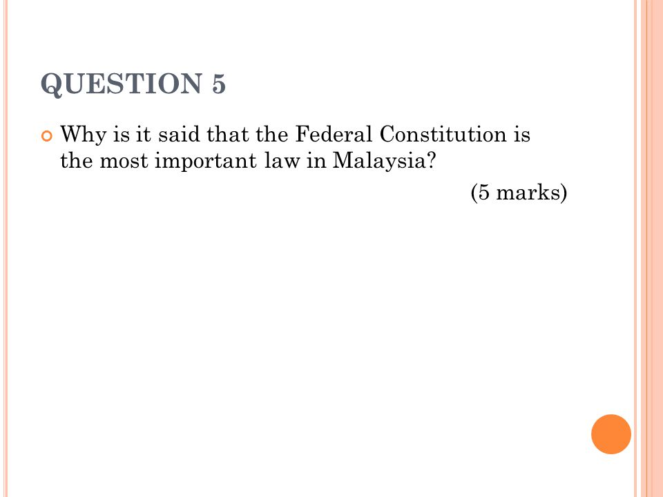 QUESTION 5 Why is it said that the Federal Constitution is the most important law in Malaysia? (5 marks)