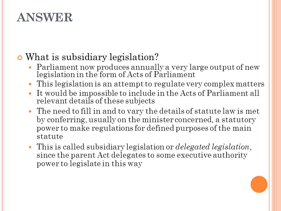 ANSWER What is subsidiary legislation? Parliament now produces annually a very large output of new legislation in the form of Acts of Parliament This