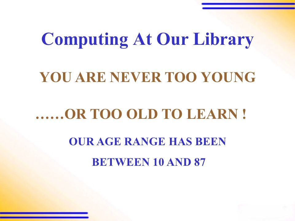 Computing At Our Library THE SKY IS THE LIMIT TO WHAT YOU CAN LEARN .