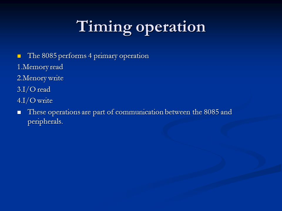 Timing operation The 8085 performs 4 primary operation The 8085 performs 4 primary operation 1.Memory read 2.Menory write 3.I/O read 4.I/O write These operations are part of communication between the 8085 and peripherals.
