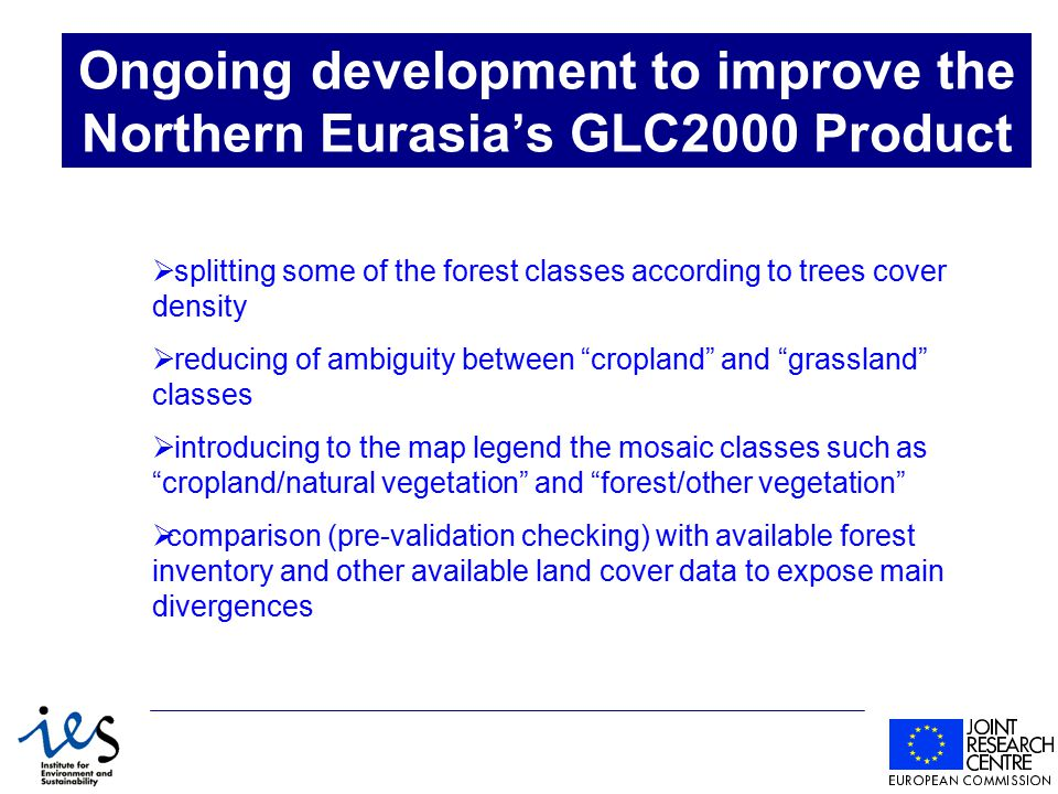 Ongoing development to improve the Northern Eurasia's GLC2000 Product  splitting some of the forest classes according to trees cover density  reducing of ambiguity between cropland and grassland classes  introducing to the map legend the mosaic classes such as cropland/natural vegetation and forest/other vegetation  comparison (pre-validation checking) with available forest inventory and other available land cover data to expose main divergences