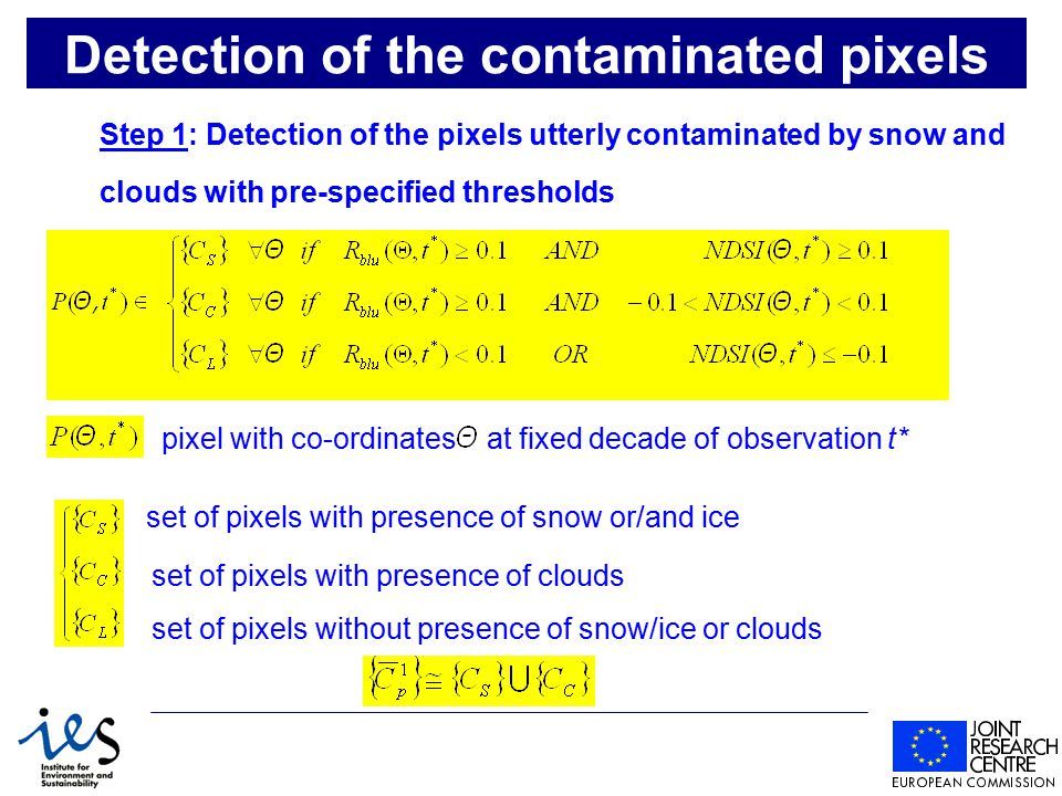 Detection of the contaminated pixels Step 1: Detection of the pixels utterly contaminated by snow and clouds with pre-specified thresholds pixel with co-ordinates at fixed decade of observation t* set of pixels with presence of snow or/and ice set of pixels with presence of clouds set of pixels without presence of snow/ice or clouds