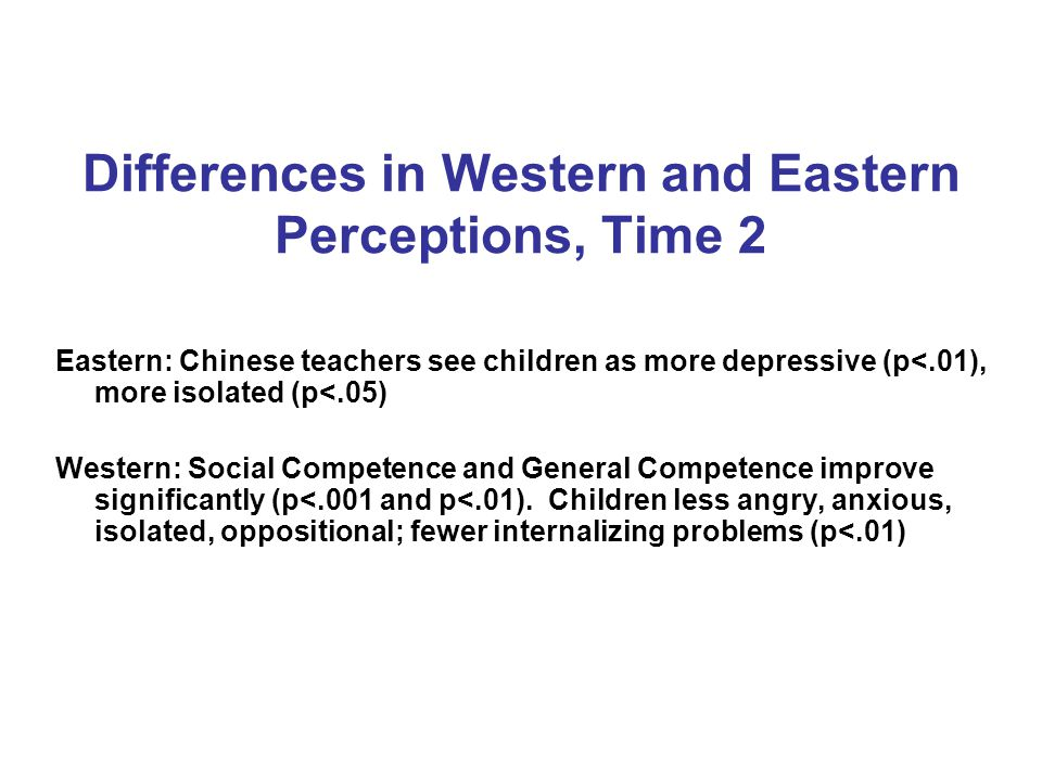Differences in Western and Eastern Perceptions, Time 2 Eastern: Chinese teachers see children as more depressive (p<.01), more isolated (p<.05) Western: Social Competence and General Competence improve significantly (p<.001 and p<.01).