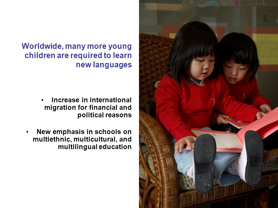 Worldwide, many more young children are required to learn new languages Increase in international migration for financial and political reasons New emphasis in schools on multiethnic, multicultural, and multilingual education