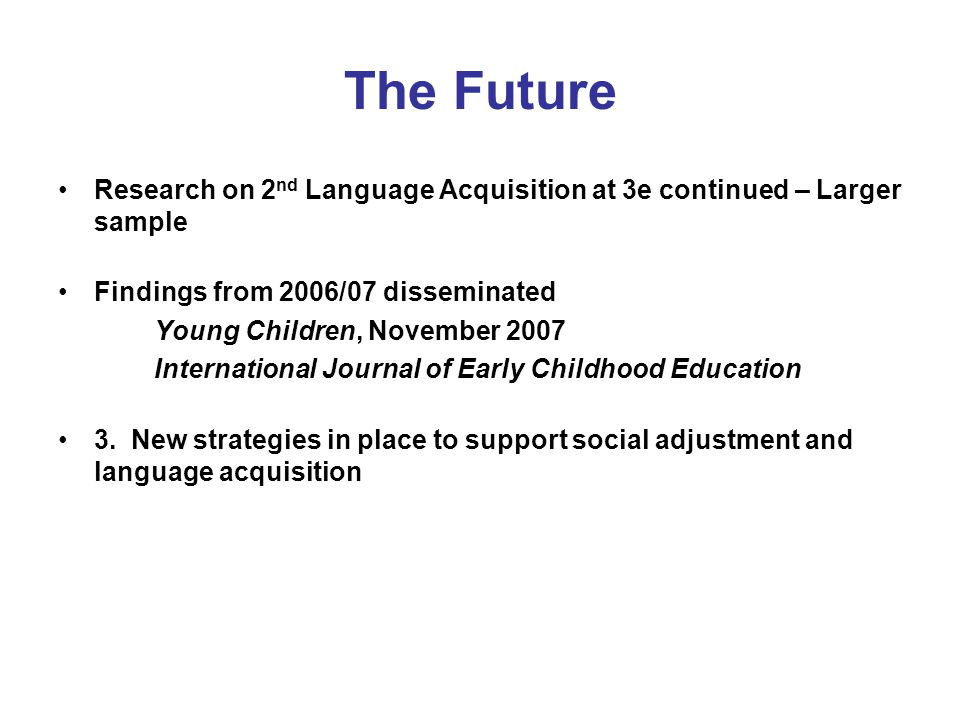 The Future Research on 2 nd Language Acquisition at 3e continued – Larger sample Findings from 2006/07 disseminated Young Children, November 2007 International Journal of Early Childhood Education 3.