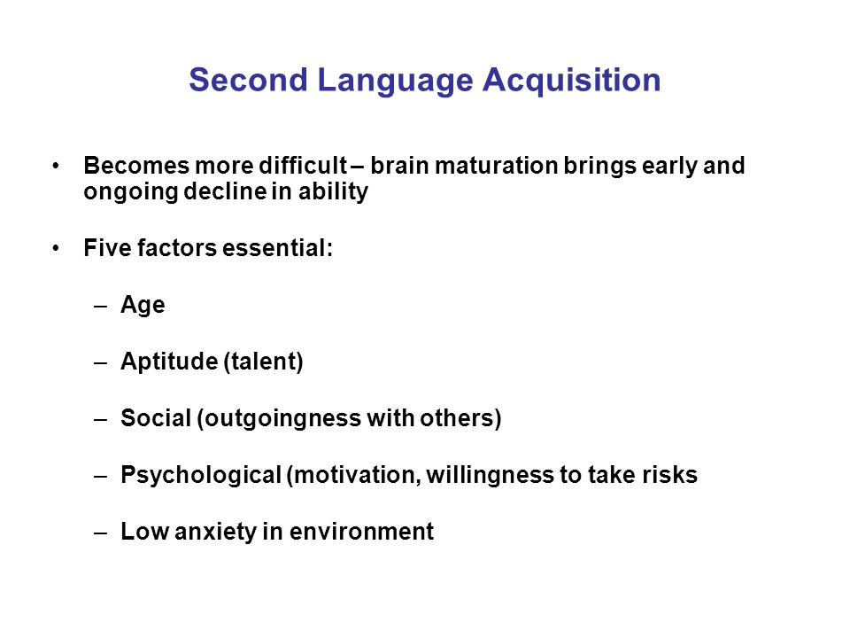 Second Language Acquisition Becomes more difficult – brain maturation brings early and ongoing decline in ability Five factors essential: –Age –Aptitude (talent) –Social (outgoingness with others) –Psychological (motivation, willingness to take risks –Low anxiety in environment