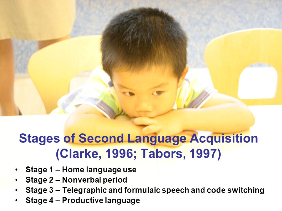 Stages of Second Language Acquisition (Clarke, 1996; Tabors, 1997) Stage 1 – Home language use Stage 2 – Nonverbal period Stage 3 – Telegraphic and formulaic speech and code switching Stage 4 – Productive language