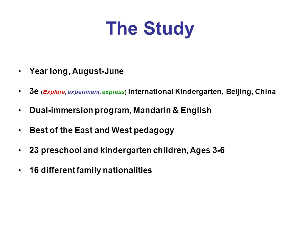 The Study Year long, August-June 3e (Explore, experiment, express) International Kindergarten, Beijing, China Dual-immersion program, Mandarin & English Best of the East and West pedagogy 23 preschool and kindergarten children, Ages 3-6 16 different family nationalities